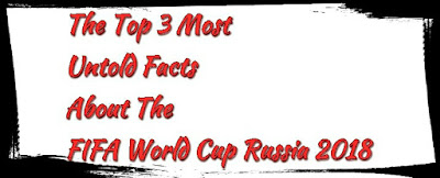 The Top 3 Most Untold Facts About The FIFA World Cup Russia 2018