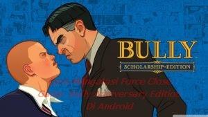 Cara Mengatasi Force Close Game  Bully Anniversary Edition Di Android