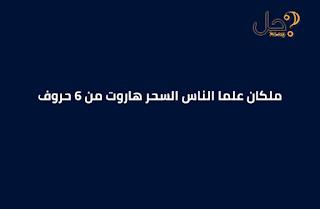 ملكان علما الناس السحر هاروت من 6 حروف فطحل