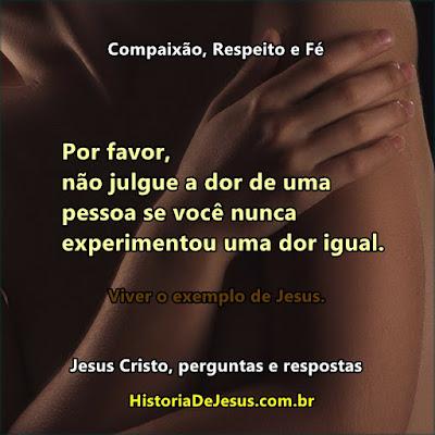 Por favor, não julgue a dor de uma pessoa se você nunca experimentou uma dor igual. Viva o exemplo de Jesus. Jesus Cristo, perguntas e respostas