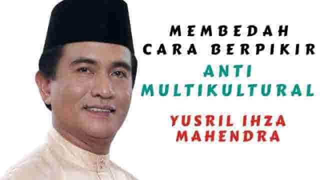 Membedah Cara berpikir Anti Multikultural Yusril Ihza Mahendra