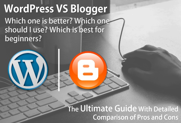 WordPress Vs. Blogger - The Ultimate Guide With Detailed Comparison of Pros and Cons