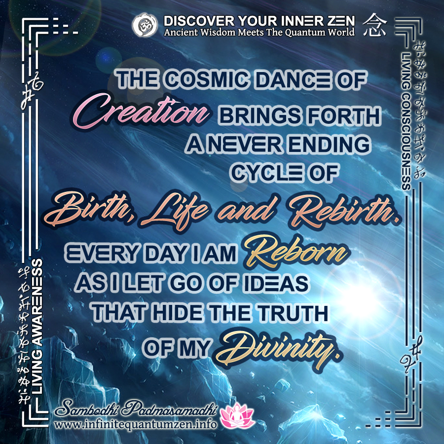 The Cosmic Dance of Creation brings forth a never-ending cycle of Birth, Life and Rebirth. Every day I AM Reborn as I let go of ideas that hide the truth of my Divinity - Infinite Quantum Zen, Success Life Quotes