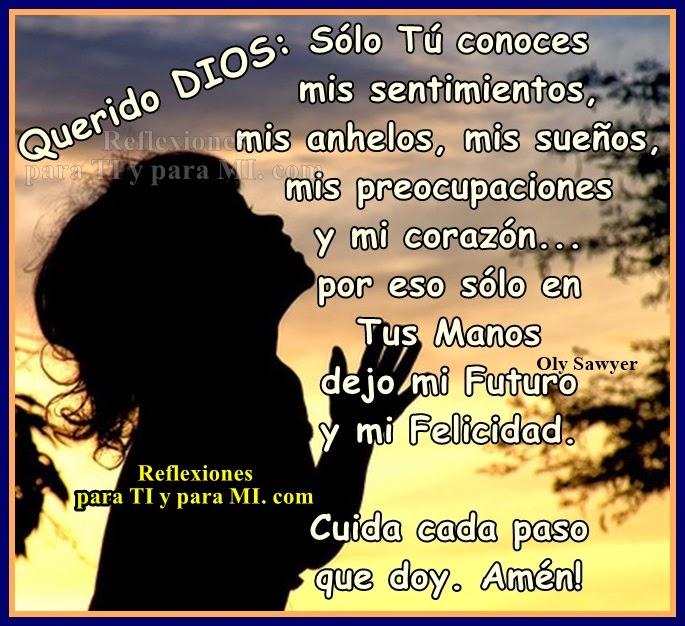 Querido DIOS:  Sólo Tú conoces mis sentimientos, mis anhelos, mis sueños, mis preocupaciones y mi corazón....  Por eso sólo en Tus Manos dejo mi Futuro y mi Felicidad!...  Cuida cada paso  que doy!...  Amén!