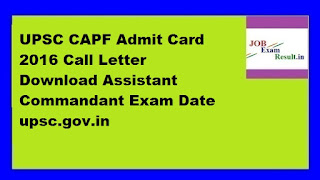 UPSC CAPF Admit Card 2016 Call Letter Download Assistant Commandant Exam Date upsc.gov.in