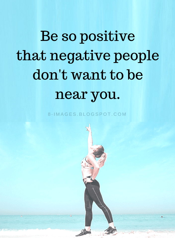Be So Positive That Negative People Dont Want To Be Near You