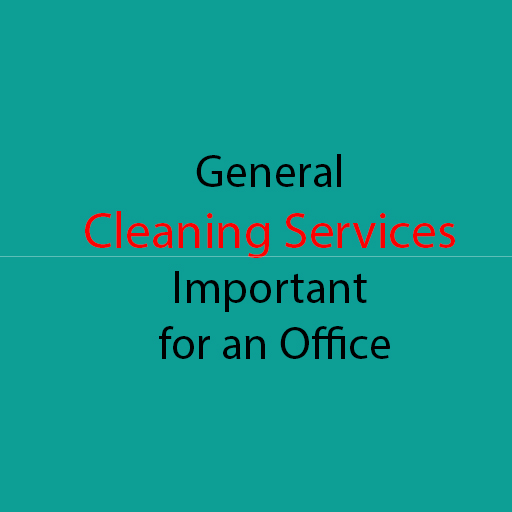 Do You Know Why Are General Cleaning Services Important for an Office?