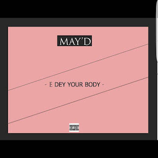 "[Music] May D - ""E Dey Your Body"""