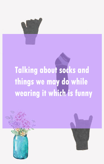 Talking about socks and things we may do while wearing it which is funny