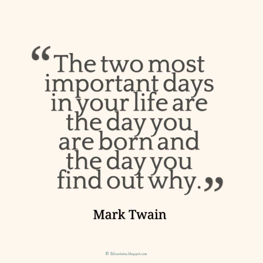 "Wise Quotes about life, ""The two most important days in your life are the day you are born and the day you find out why."" ― Mark Twain"