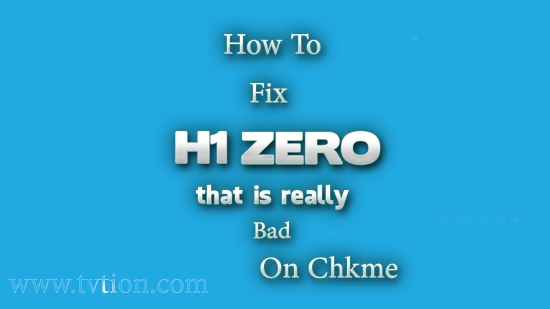 How to fix h1 zero that is really bad on Chkme