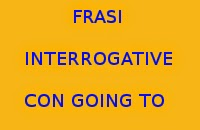 10 FRASI INTERROGATIVE IN INGLESE CON GOING TO DA COPIARE