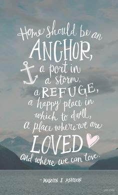 beautiful Quotes About Family: Home should be an anchor, I a port in a storm a refuge, a happy place in which to dwell, a place where we are loved and where we can love.