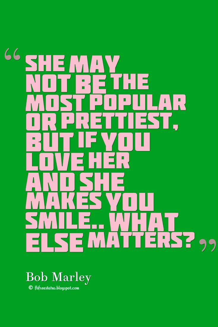"Bob Marley Quote, ""She may not be the most popular or prettiest, but if you love her and she makes you smile.. what else matters?"" ― Bob Marley"
