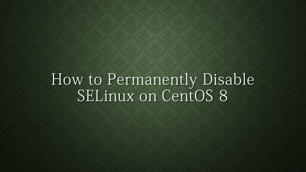 How to Permanently Disable SELinux on CentOS 8