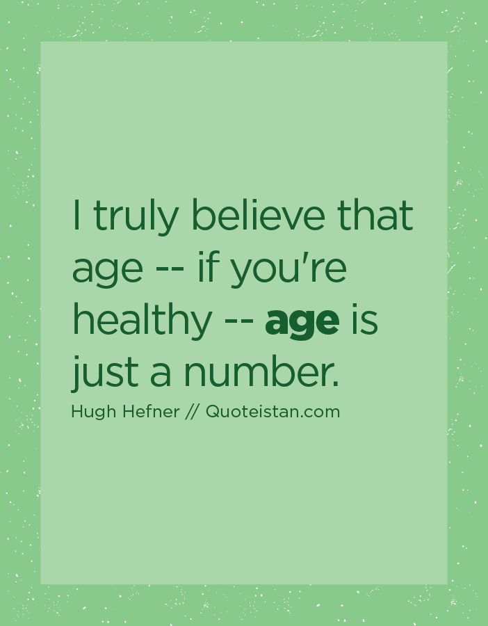 I truly believe that age -- if you're healthy -- age is just a number.