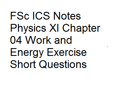 FSc ICS Notes Physics XI Chapter 04 Work and Energy Exercise Short Questions