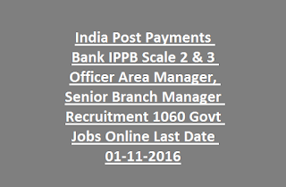 India Post Payments Bank IPPB Scale 2 & 3 Officer Area Manager, Senior Branch Manager Recruitment 1060 Govt Jobs Online Last Date 01-11-2016