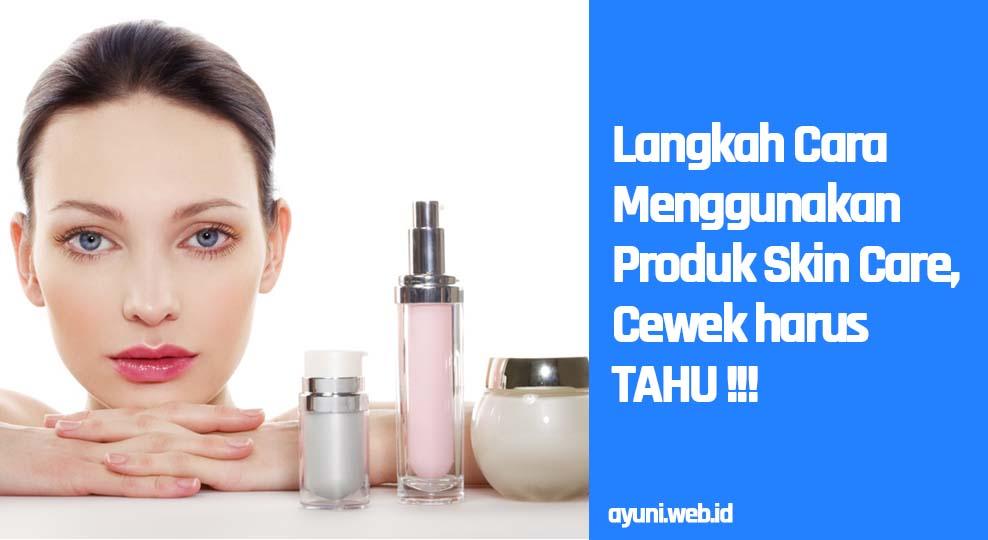 Langkah Cara Menggunakan Produk Skin Care, Cewek Harus TAHU!!!