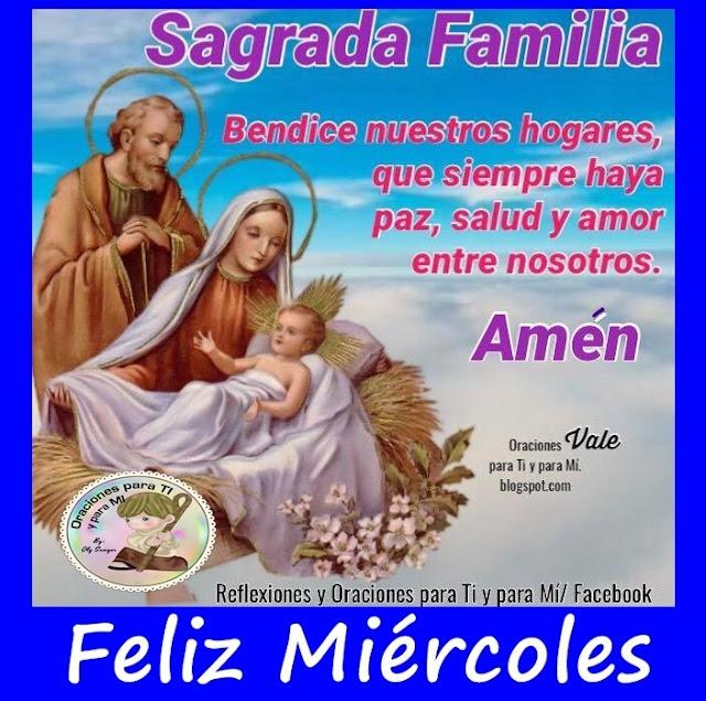SAGRADA FAMILIA  Bendice nuestros hogares, que siempre haya paz, salud y amor entre nosotros. AMÉN  FELIZ MIÉRCOLES