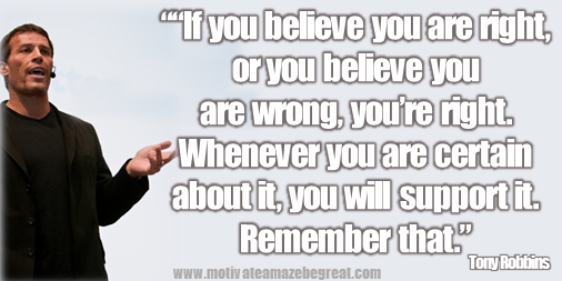 "75 Tony Robbins Quotes About Life: ""If you believe you are right, or you believe you are wrong, you're right. Whenever you are certain about it, you will support it. Remember that."" – Tony Robbins quote image about beliefs, certainty, faith, values, success, mindset, life changing words."
