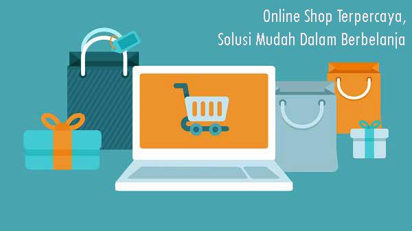 Online Shop Terpercaya, Solusi Mudah Dalam Berbelanja