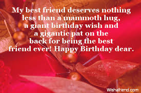 Happy Birthday massages wishes for friends: my best friend deserves nothing less than a mammoth lug,