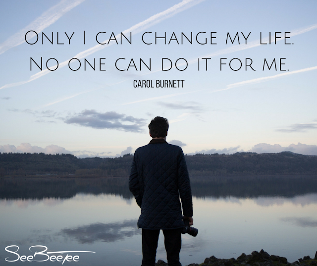 1. Only I can change my life. No one can do it for me. - Carol Burnett