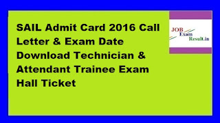 SAIL Admit Card 2016 Call Letter & Exam Date Download Technician & Attendant Trainee Exam Hall Ticket