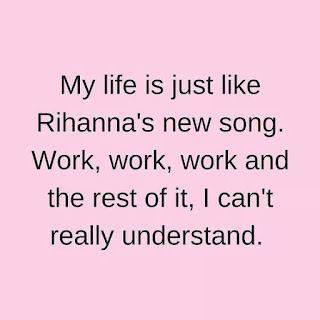"""My life is just like Rihanna's new song. Work work work and the rest of it, i can't really understand."""
