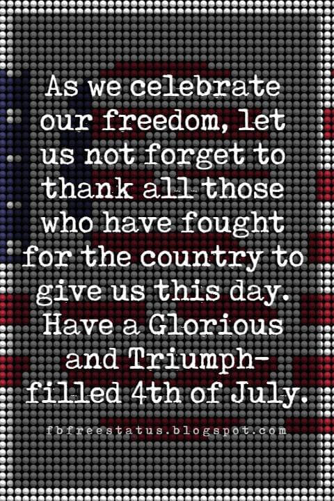 happy 4th of july message, As we celebrate our freedom, let us not forget to thank all those who have fought for the country to give us this day. Have a Glorious and Triumph-filled 4th of July.