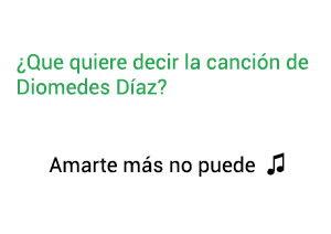Significado de la canción Amarte Más No Pude Diomedes Díaz.