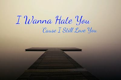 I wanna Hate you 'cause I still love you