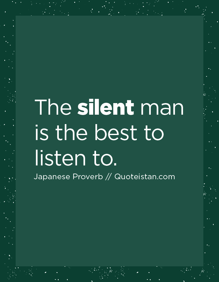 The silent man is the best to listen to.