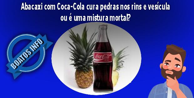Abacaxi com Coca-Cola cura pedras nos rins e vesícula ou é mortal?