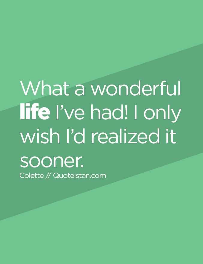 What a wonderful life I've had! I only wish I'd realized it sooner.