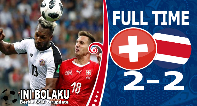 Hasil Swiss vs Kosta Rika Skor Akhir 2-2 | Fase Group E World Cup 2018
