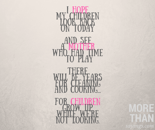 I hope my children look back on today and see a mother who had time to play. There will be years for cleaning and cooking. For children grow up while we're not looking.