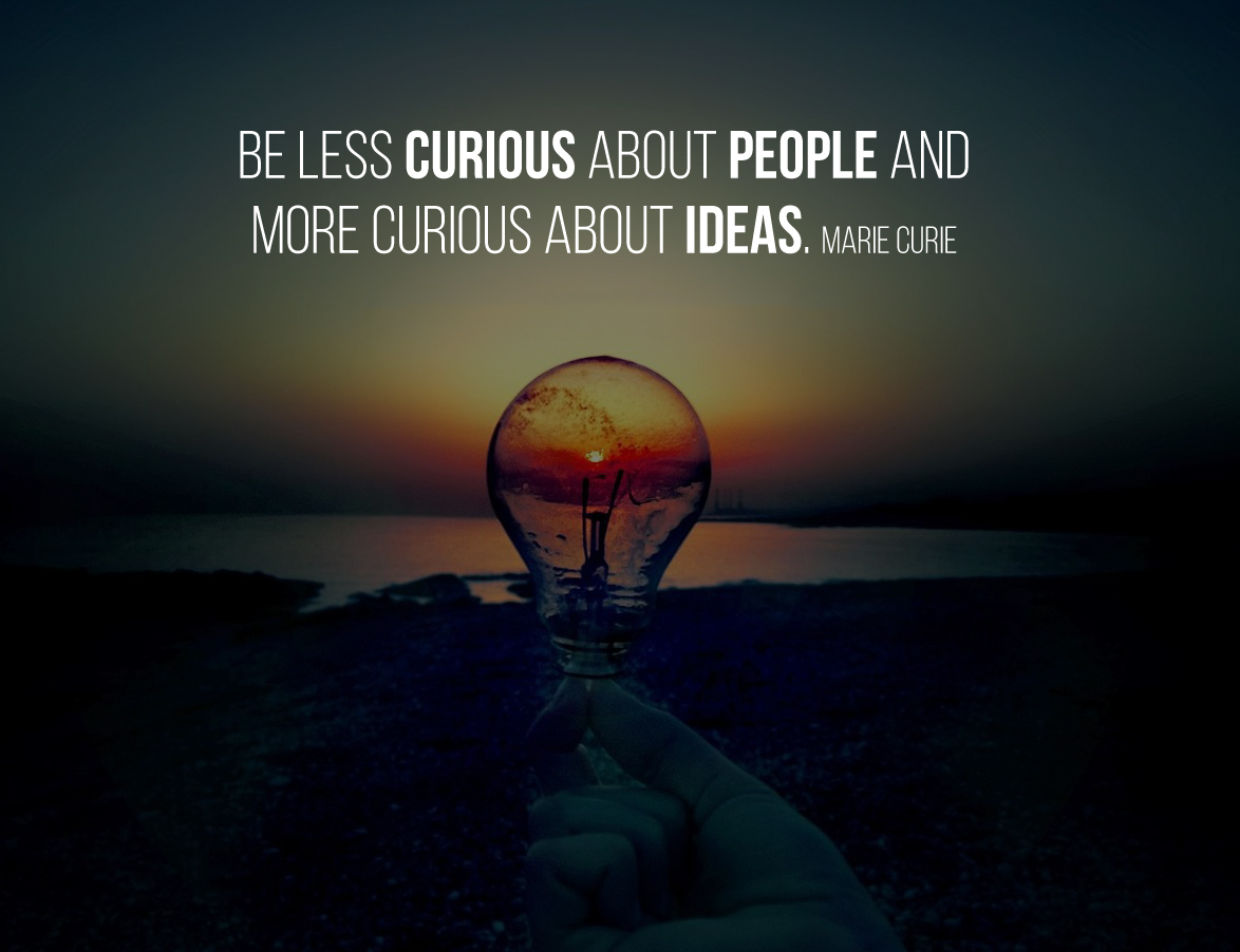 Be less curious about people and more curious about ideas. Marie Curie
