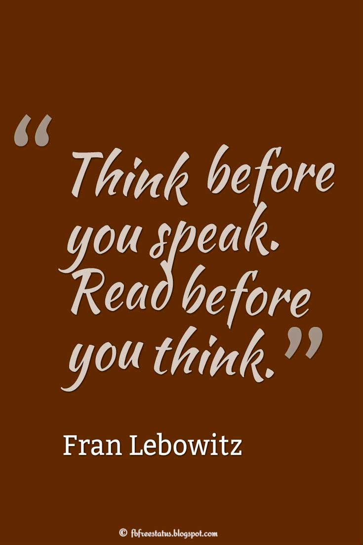 "Wisdom Quote; ""Think before you speak. Read before you think."" ― Fran Lebowitz"