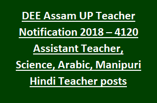 DEE Assam UP Teacher Notification 2018 – 4120 Assistant Teacher, Science Teacher, Arabic Teacher, Manipuri Hindi Teacher posts