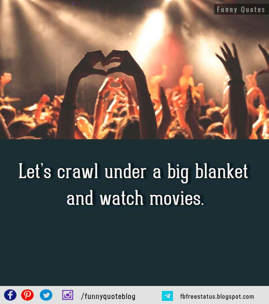 Let�s crawl under a big blanket and watch movies.