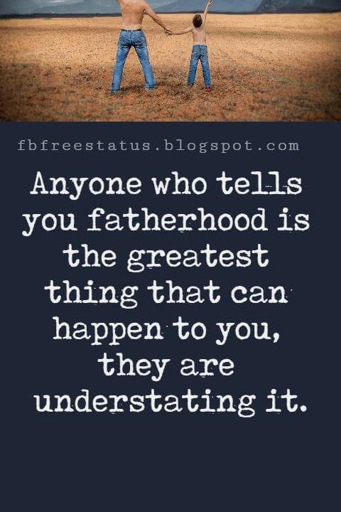 Inspirational Fathers Day Quotes, Anyone who tells you fatherhood is the greatest thing that can happen to you, they are understating it.