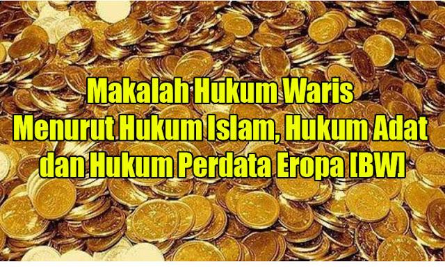 Makalah Hukum Waris Menurut Hukum Islam, Hukum Adat dan Hukum Perdata Eropa [BW]