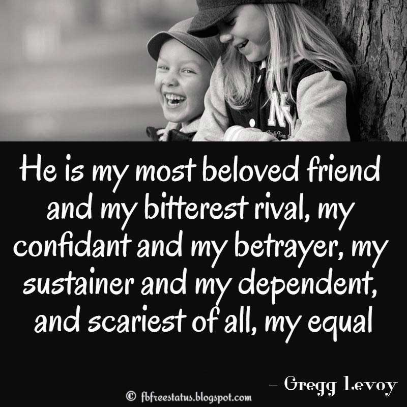 Brother Quote: He is my most beloved friend and my bitterest rival, my confidant and my betrayer, my sustainer and my dependent, and scariest of all, my equal. Gregg Levoy