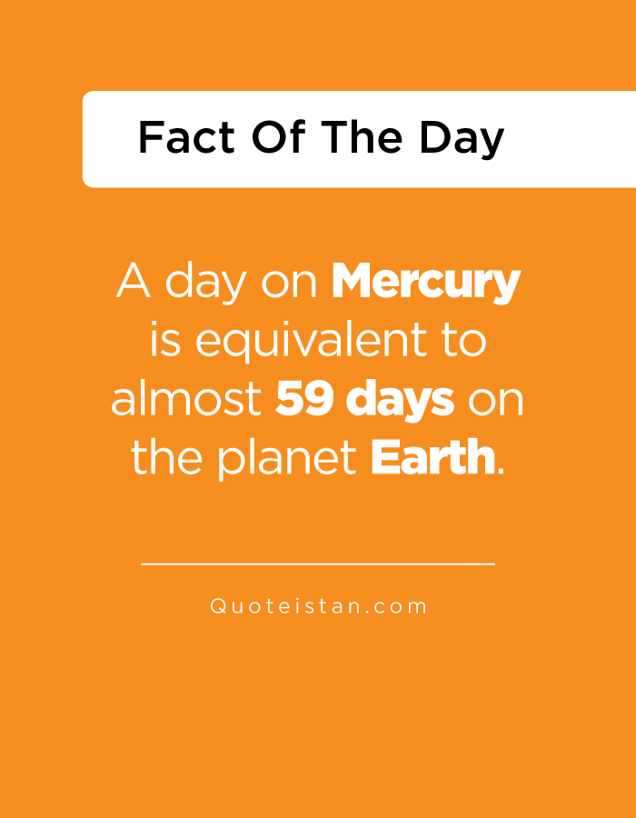 A day on Mercury is equivalent to almost 59 days on the planet Earth.