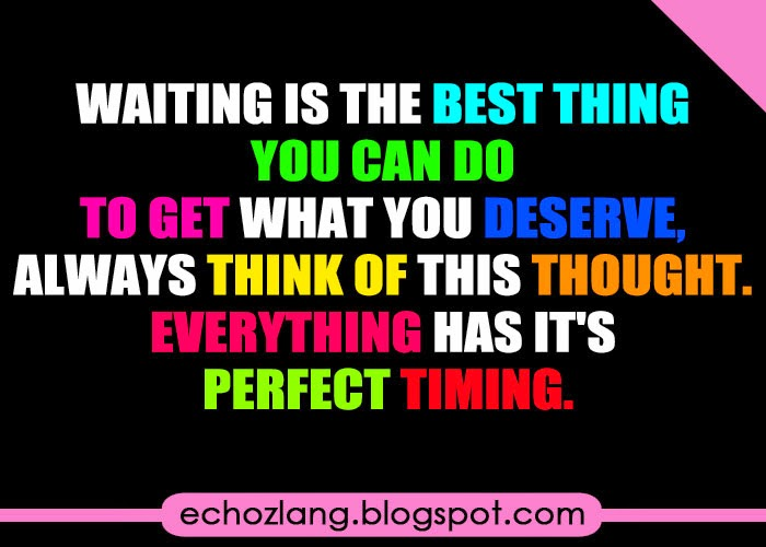 Waiting is the best thing you can do to get what you deserve.