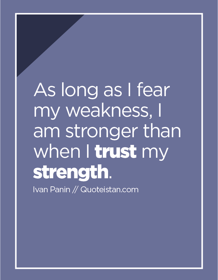 As long as I fear my weakness, I am stronger than when I trust my strength.