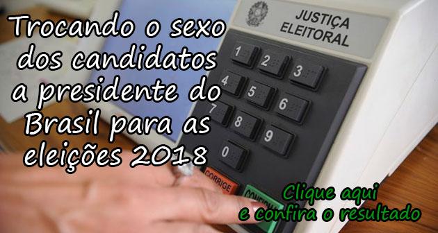 TROCANDO O SEXO DOS CANDIDATOS A PRESIDENTE DO BRASIL PARA AS ELEIÇÕES 2018