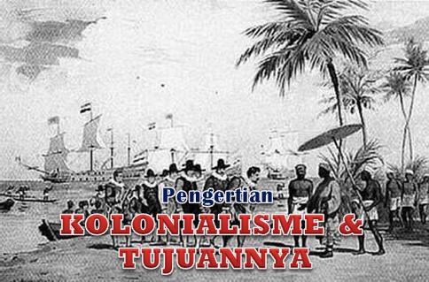 Pengertian Kolonialisme dan Tujuannya